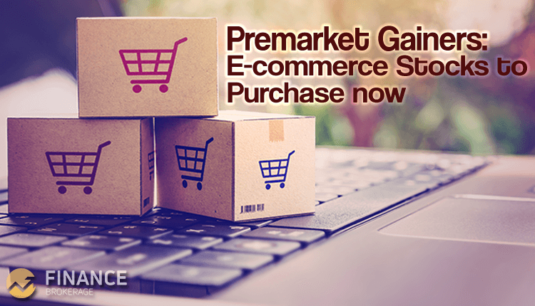 Premarket Gainers - E-commerce Stocks to purchase now - Finance Brokerage